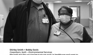 "Shirley Smith + Bobby Davis Coworkers, both – Environmental Services, ""We both got the vaccine because we work in healthcare and want to protect ourselves, coworkers, patients and our families. We want to encourage our coworkers to get the vaccine, too."""